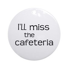 I'll miss the Cafeteria Ornament (Round)