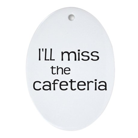 I'll miss the Cafeteria Ornament (Oval)