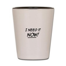 I need it now! Shot Glass