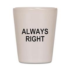 always right Shot Glass