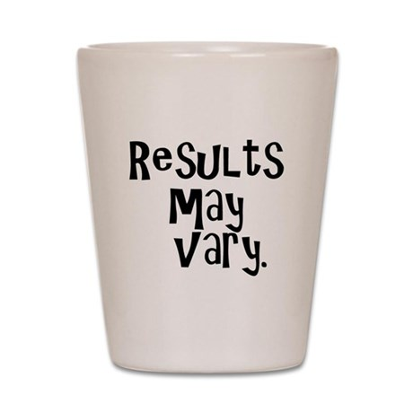 Results may vary. Shot Glass