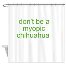 Don't be a myopic chihuahua Shower Curtain