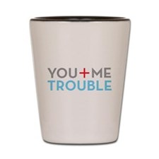 YOU + ME = TROUBLE Shot Glass