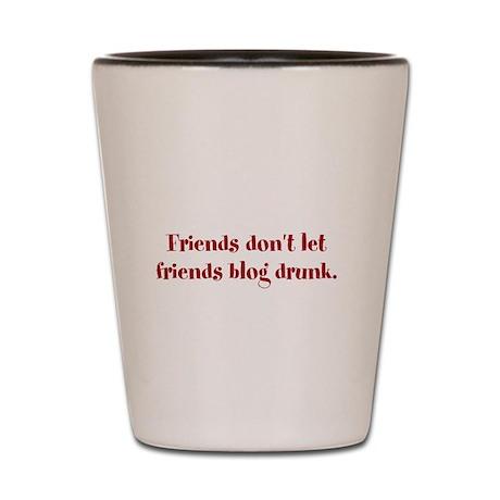 Shot Glass: Friends don't let friends blog drunk.