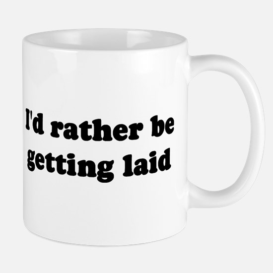I'd Rather Be Getting Laid Coffee Cup Mugs