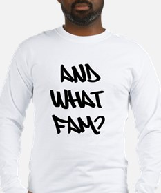 AND WHAT FAM? Long Sleeve T-Shirt