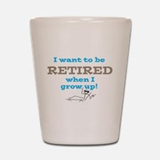 I want to be RETIRED when I Shot Glass