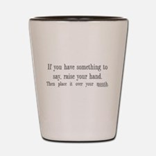 If you have something to say Shot Glass