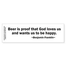 Beer is Proof God Loves Us Bumper Sticker