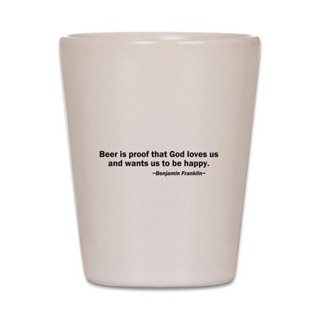 Beer is Proof God Loves Us Shot Glass