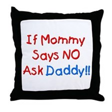 If Mommy Says No, Ask Daddy! Throw Pillow