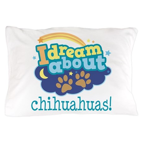 Dream About Chihuahuas Pillow Case