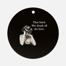 Bitch Drank All Beer Ornament (Round)