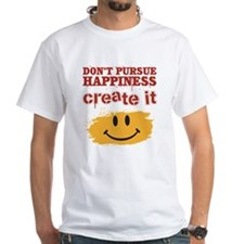 Don't Pursue Happiness, Create it Shirt