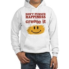 Don't Pursue Happiness, Create it Hoodie