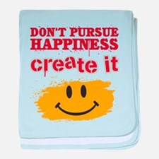 Don't Pursue Happiness, Create it baby blanket