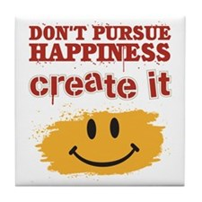 Don't Pursue Happiness, Create it Tile Coaster