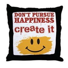 Don't Pursue Happiness, Create it Throw Pillow