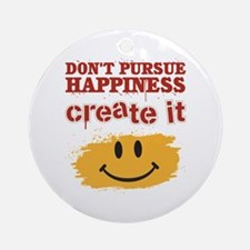 Don't Pursue Happiness, Create it Ornament (Round)