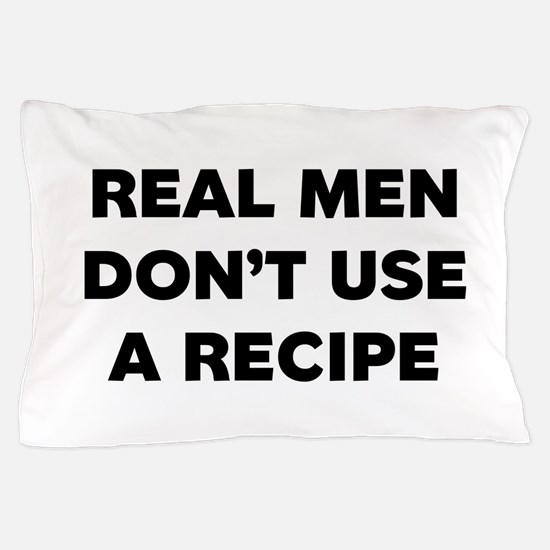 Real Men Dont Use A Recipe Pillow Case