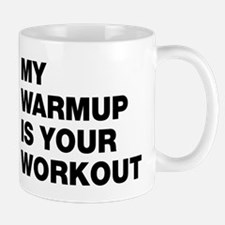 My Warm Up Is Your Workout Mug