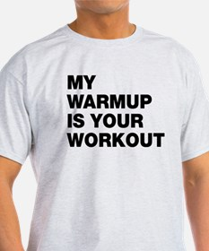 My Warm Up Is Your Workout T-Shirt