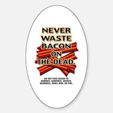 Never Waste Bacon On The Dead Sticker (Oval)