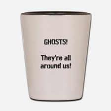 Ghosts They're All Around Us! Shot Glass