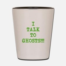 I Talk To Ghosts!!! Shot Glass