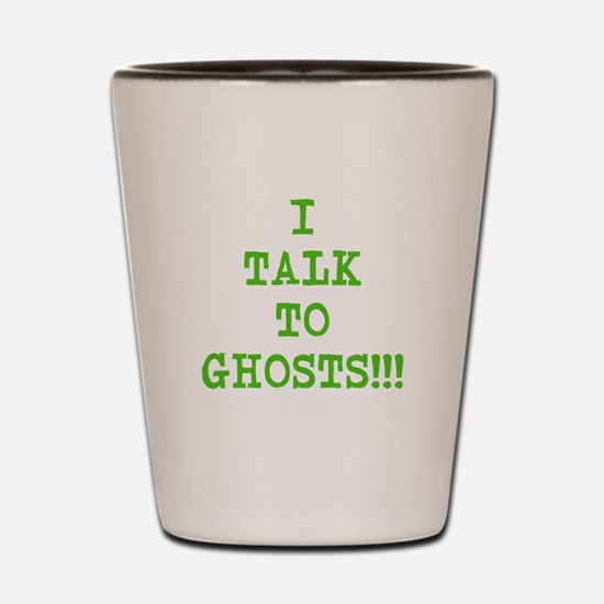 I Talk To Ghosts!!! Shot Glass