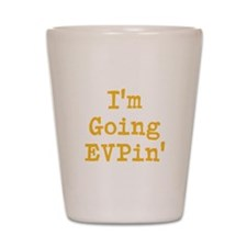 I'm Going EVPin' Shot Glass