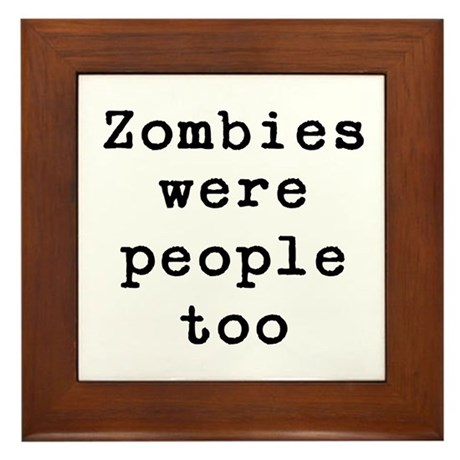 Zombies were people too Framed Tile