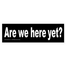 """Are we here yet?"" Bumper Bumper Sticker"