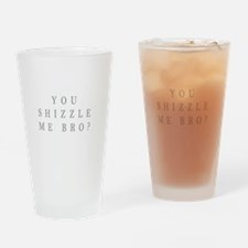 You shizzle me bro Drinking Glass