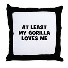 At Least My Gorilla Loves Me Throw Pillow