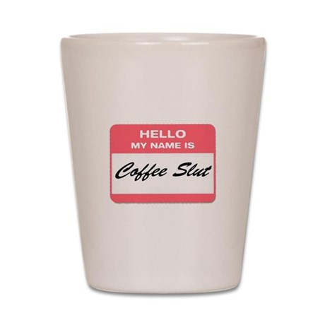 My Name is Coffee Slut! Shot Glass