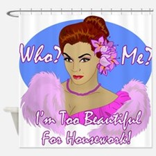 I'm Too Beautiful for Housework! Shower Curtain