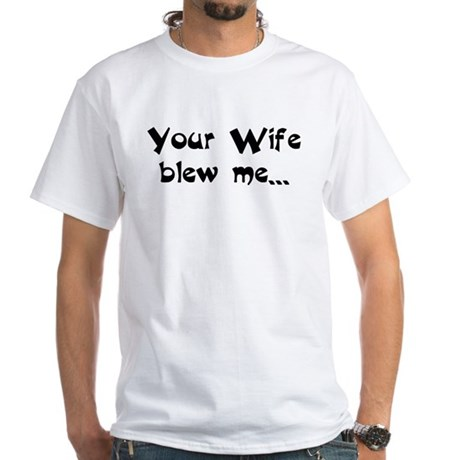 Your Wife blew me... hope you White T-Shirt