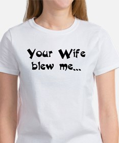 Your Wife blew me... hope you Tee