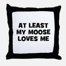 At Least My Moose Loves Me Throw Pillow