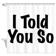 Told You So Shower Curtain