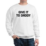 Give it to daddy Sweatshirt