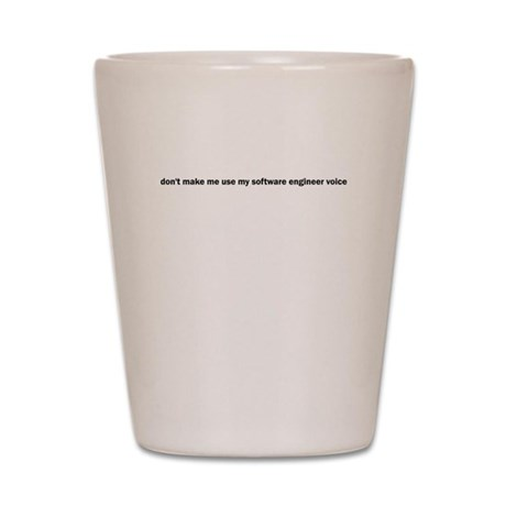 don't make me use my software Shot Glass
