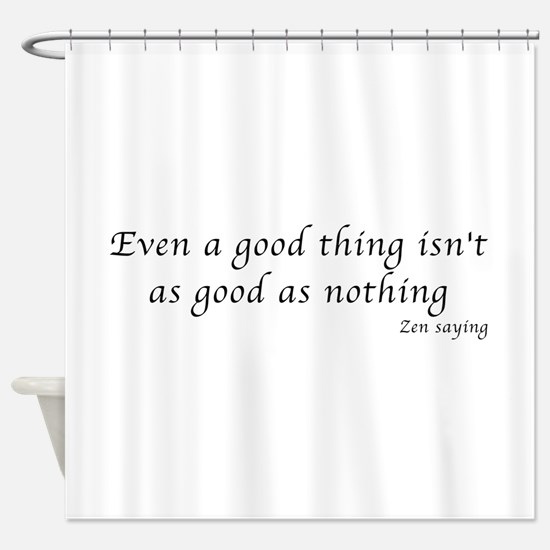 Even a good thing Shower Curtain