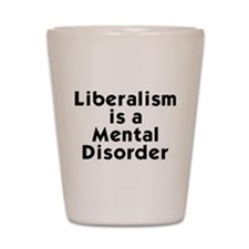 Liberalism is a Mental Disorder Shot Glass