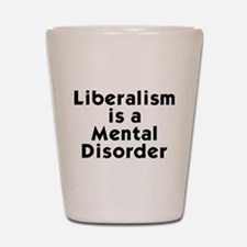 Liberalism is a Mental Disorder Shot Glass