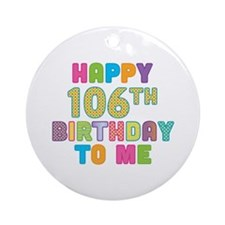 Happy 106th B-Day To Me Ornament (Round)