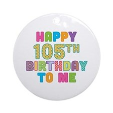 Happy 105th B-Day To Me Ornament (Round)