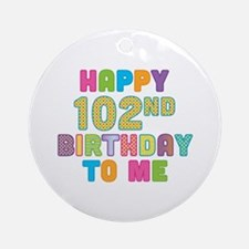 Happy 102nd B-Day To Me Ornament (Round)