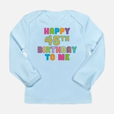 Happy 45th B-Day To Me Long Sleeve Infant T-Shirt